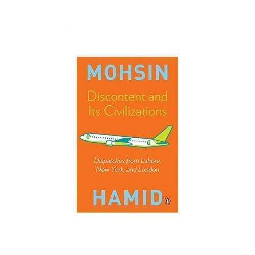 DISCONTENT AND ITS CIVILIZATION BY MOHSIN HAMID