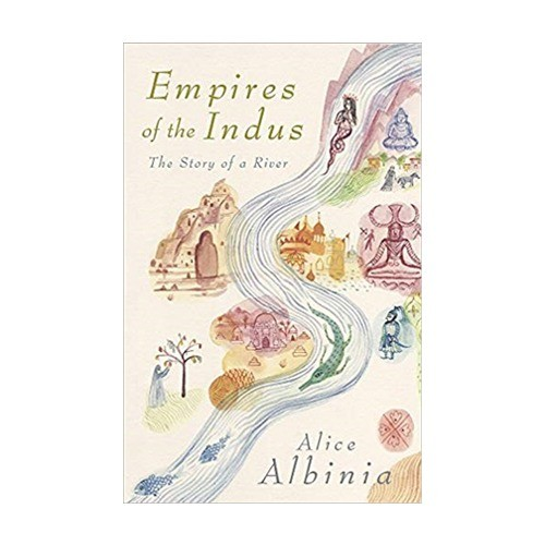 EMPIRES OF THE INDUS THE STORY OF A RIVER BY ALICE ALBINIA