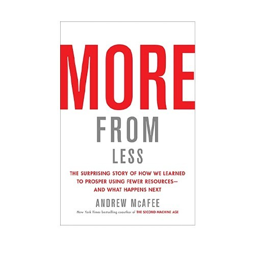 MORE FROM LESS THE SURPRISING STORY OF HOW WE LEARNED TO PROSPER USING FEWER RESOURCES BY ANDREW MCAFEE